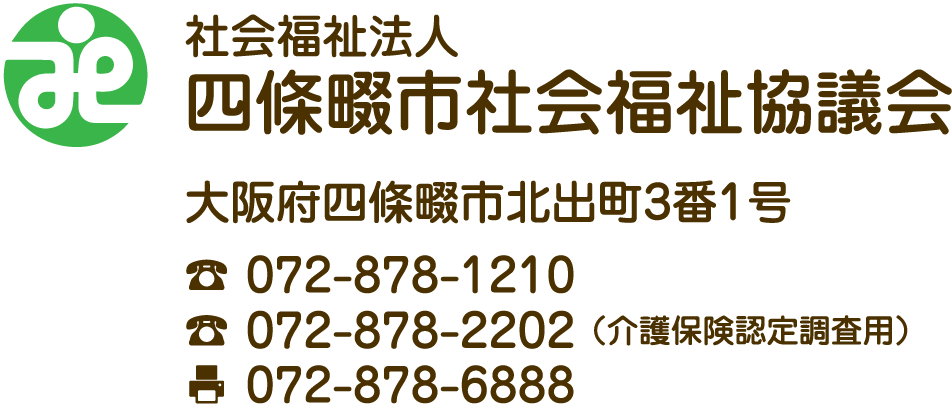 社会福祉法人四條畷市社会福祉協議会 大阪府四條畷市北出町3番1号 TE:L072-878-1210 TEL(介護保険認定調査用):072-878-2202 FAX:072−878−6888